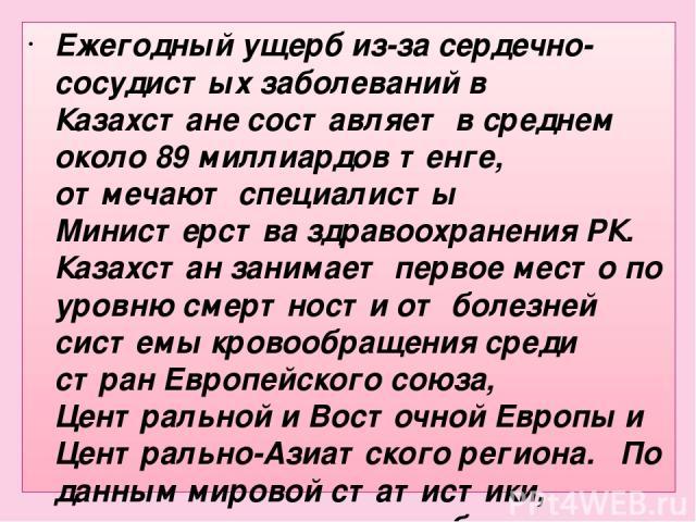 Ежегодный ущерб из-за сердечно-сосудистых заболеваний в Казахстане составляет в среднем около 89 миллиардов тенге, отмечают специалисты Министерства здравоохранения РК. Казахстан занимает первое место по уровню смертности от болезней системы кровооб…