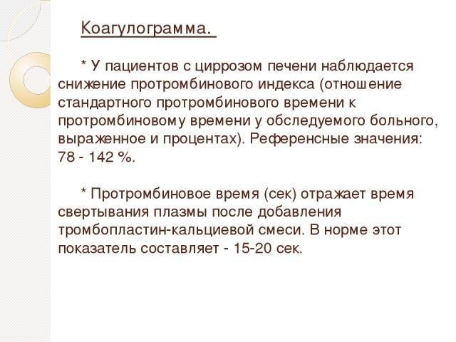 Коагулограмма. * У пациентов с циррозом печени наблюдается снижение протромбинового индекса (отношение стандартного протромбинового времени к протромбиновому времени у обследуемого больного, выраженное и процентах). Референсные значения: 78 - 142 %.…