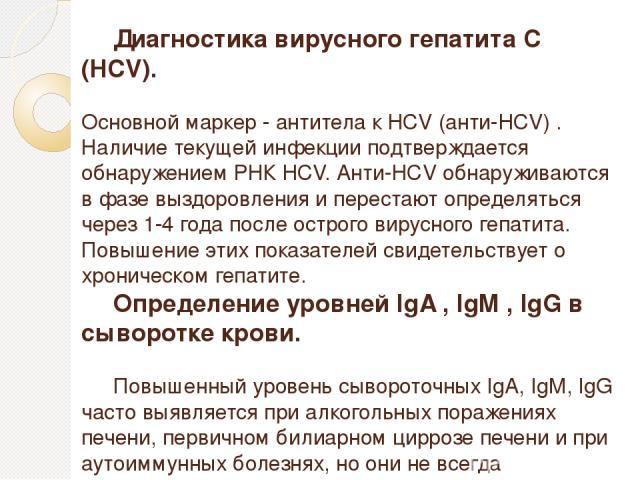 Диагностика вирусного гепатита С (НСV). Основной маркер - антитела к HCV (анти-HCV) . Наличие текущей инфекции подтверждается обнаружением РНК HCV. Анти-HCV обнаруживаются в фазе выздоровления и перестают определяться через 1-4 года после острого ви…
