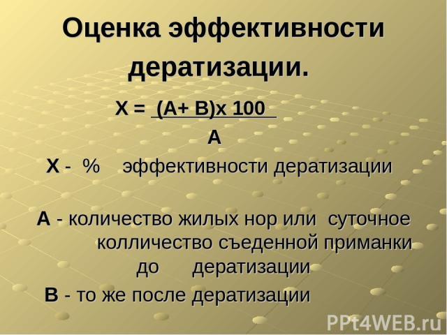 Оценка эффективности дератизации. Х = (А+ В)х 100 А Х - % эффективности дератизации А - количество жилых нор или суточное колличество съеденной приманки до дератизации В - то же после дератизации
