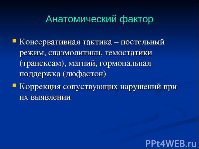 Анатомический фактор Консервативная тактика – постельный режим, спазмолитики, гемостатики (транексам), магний, гормональная поддержка (дюфастон) Коррекция сопуствующих нарушений при их выявлении
