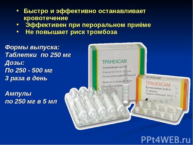 Быстро и эффективно останавливает кровотечение Эффективен при пероральном приёме Не повышает риск тромбоза Формы выпуска: Таблетки по 250 мг Дозы: По 250 - 500 мг 3 раза в день Ампулы по 250 мг в 5 мл