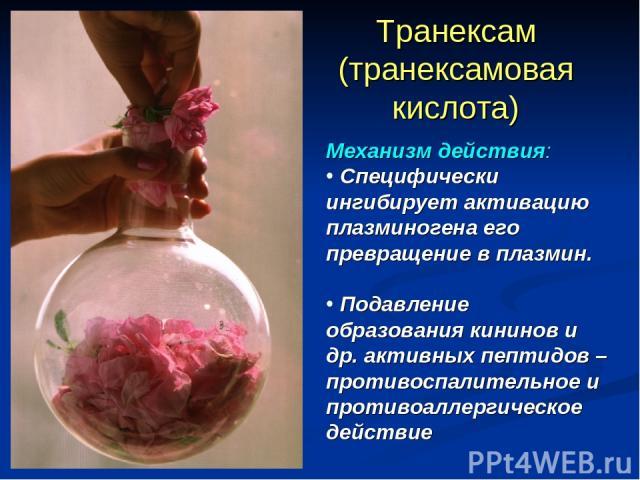 Транексам (транексамовая кислота) Механизм действия: Специфически ингибирует активацию плазминогена его превращение в плазмин. Подавление образования кининов и др. активных пептидов – противоспалительное и противоаллергическое действие