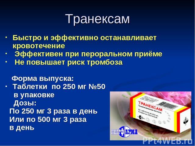 Быстро и эффективно останавливает кровотечение Эффективен при пероральном приёме Не повышает риск тромбоза Форма выпуска: Таблетки по 250 мг №50 в упаковке Дозы: По 250 мг 3 раза в день Или по 500 мг 3 раза в день Транексам