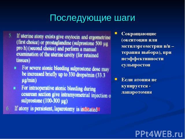 Последующие шаги Сокращающие (окситоцин или метилэргометрин в/в – терапия выбора), при неэффективности сульпростон Если атония не купируется - лапаротомия