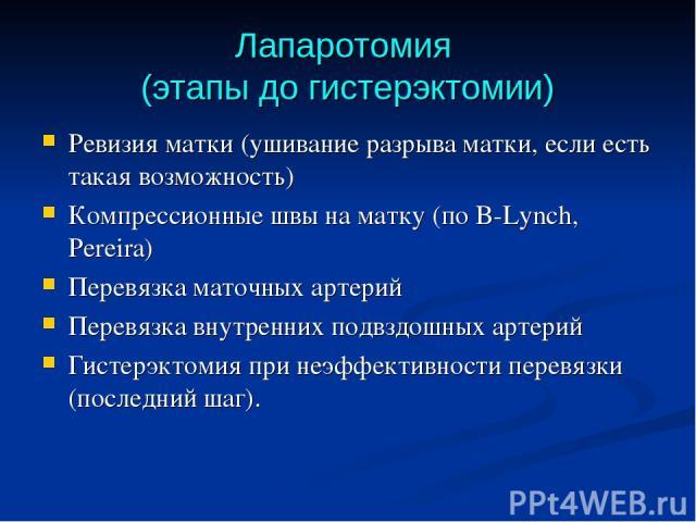 Лапаротомия (этапы до гистерэктомии) Ревизия матки (ушивание разрыва матки, если есть такая возможность) Компрессионные швы на матку (по B-Lynch, Pereira) Перевязка маточных артерий Перевязка внутренних подвздошных артерий Гистерэктомия при неэффект…