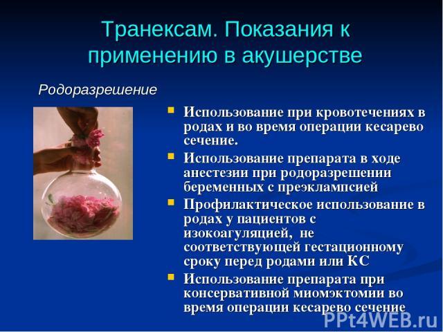 Транексам. Показания к применению в акушерстве Использование при кровотечениях в родах и во время операции кесарево сечение. Использование препарата в ходе анестезии при родоразрешении беременных с преэклампсией Профилактическое использование в рода…