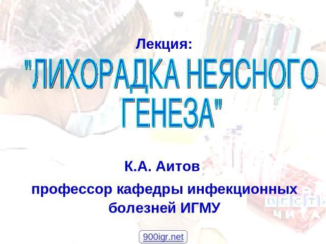 ЛНГ, К.А. Аитов, 2007 * Лекция: К.А. Аитов профессор кафедры инфекционных болезней ИГМУ 900igr.net ЛНГ, К.А. Аитов, 2007