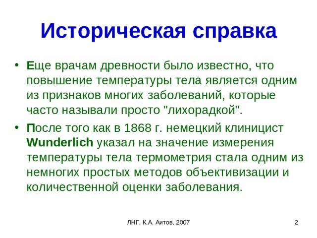 ЛНГ, К.А. Аитов, 2007 * Историческая справка Еще врачам древности было известно, что повышение температуры тела является одним из признаков многих заболеваний, которые часто называли просто