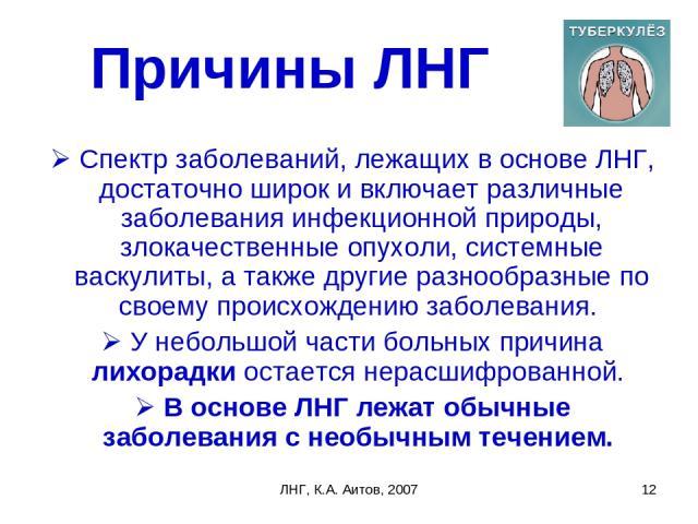 ЛНГ, К.А. Аитов, 2007 * Причины ЛНГ Спектр заболеваний, лежащих в основе ЛНГ, достаточно широк и включает различные заболевания инфекционной природы, злокачественные опухоли, системные васкулиты, а также другие разнообразные по своему происхождению …