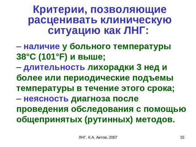 ЛНГ, К.А. Аитов, 2007 * Критерии, позволяющие расценивать клиническую ситуацию как ЛНГ: – наличие у больного температуры 38°С (101°F) и выше; – длительность лихорадки 3 нед и более или периодические подъемы температуры в течение этого срока; – не…