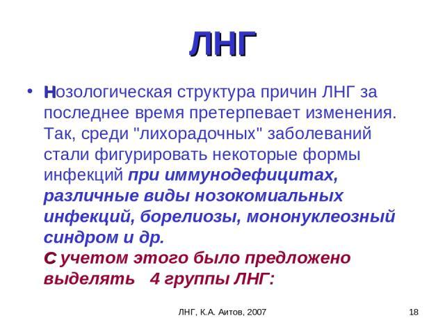 ЛНГ, К.А. Аитов, 2007 * ЛНГ Нозологическая структура причин ЛНГ за последнее время претерпевает изменения. Так, среди