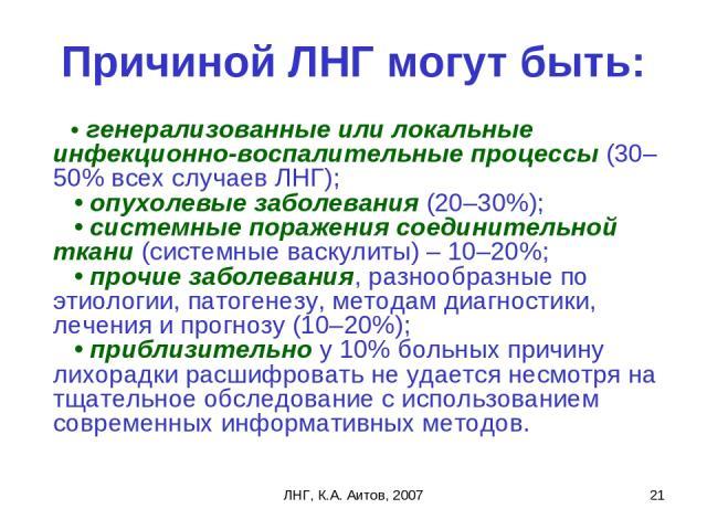 ЛНГ, К.А. Аитов, 2007 * Причиной ЛНГ могут быть: • генерализованные или локальные инфекционно-воспалительные процессы (30–50% всех случаев ЛНГ); • опухолевые заболевания (20–30%); • системные поражения соединительной ткани (системные васкулиты…
