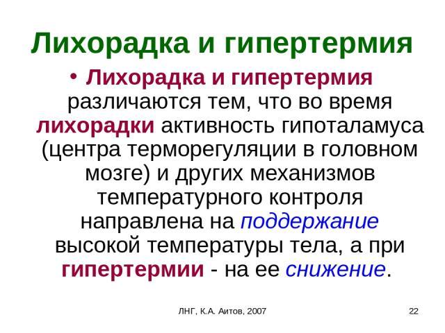 ЛНГ, К.А. Аитов, 2007 * Лихорадка и гипертермия Лихорадка и гипертермия различаются тем, что во время лихорадки активность гипоталамуса (центра терморегуляции в головном мозге) и других механизмов температурного контроля направлена на поддержание вы…