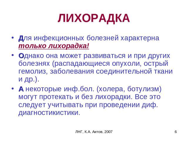 ЛНГ, К.А. Аитов, 2007 * ЛИХОРАДКА Для инфекционных болезней характерна только лихорадка! Однако она может развиваться и при других болезнях (распадающиеся опухоли, острый гемолиз, заболевания соединительной ткани и др.). А некоторые инф.бол. (холера…