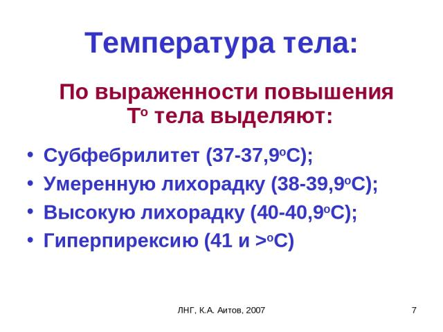 ЛНГ, К.А. Аитов, 2007 * Температура тела: По выраженности повышения То тела выделяют: Субфебрилитет (37-37,9оС); Умеренную лихорадку (38-39,9оС); Высокую лихорадку (40-40,9оС); Гиперпирексию (41 и >оС) ЛНГ, К.А. Аитов, 2007