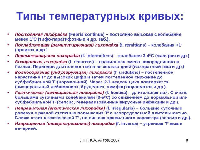 ЛНГ, К.А. Аитов, 2007 * Типы температурных кривых: Постоянная лихорадка (Febris continua) – постоянно высокая с колебание менее 1оС (тифо-паратифозные и др. заб.). Послабляющая (ремиттирующая) лихорадка (f. remittans) – колебания >1о (орнитоз и др.)…