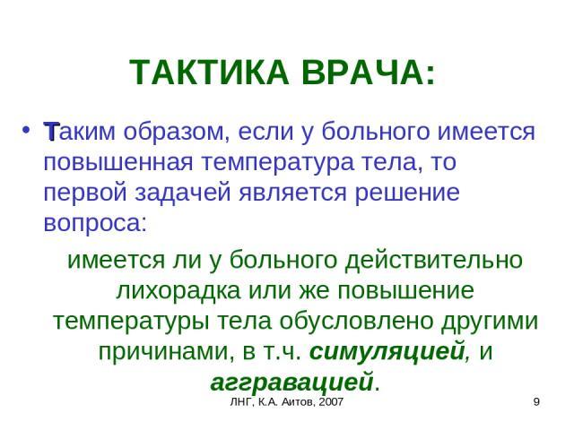 ЛНГ, К.А. Аитов, 2007 * ТАКТИКА ВРАЧА: Таким образом, если у больного имеется повышенная температура тела, то первой задачей является решение вопроса: имеется ли у больного действительно лихорадка или же повышение температуры тела обусловлено другим…