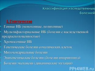 I. Генетическая Генные НБ (моногенные, полигенные) Мультифакториальные НБ (болез