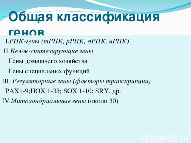 Общая классификация генов I.РНК-гены (тРНК, рРНК, яРНК, иРНК) II.Белок-синтезирующие гены Гены домашнего хозяйства Гены специальных функций III Регуляторные гены (факторы транскрипции) PAX1-9;HOX 1-35; SOX 1-10; SRY, др. IV Митохондриальные гены (ок…