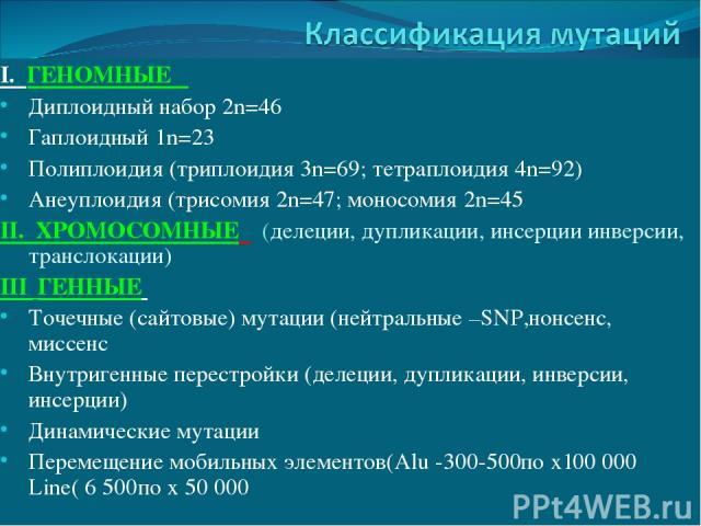 I. ГЕНОМНЫЕ Диплоидный набор 2n=46 Гаплоидный 1n=23 Полиплоидия (триплоидия 3n=69; тетраплоидия 4n=92) Анеуплоидия (трисомия 2n=47; моносомия 2n=45 II. ХРОМОСОМНЫЕ (делеции, дупликации, инсерции инверсии, транслокации) III ГЕННЫЕ Точечные (сайтовые)…