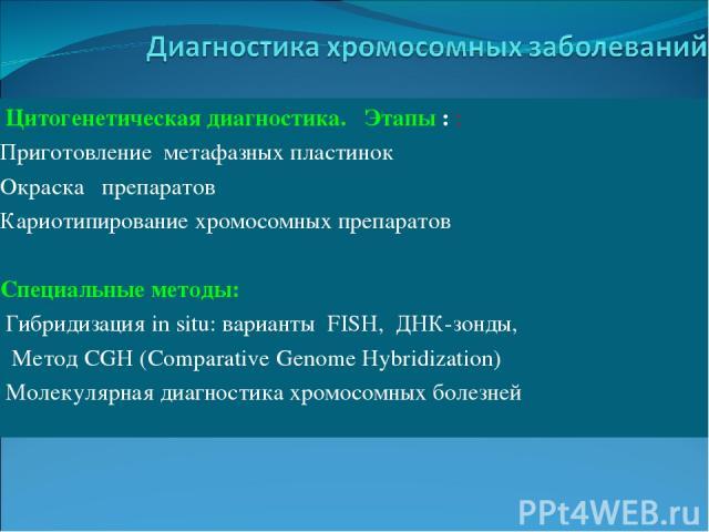Цитогенетическая диагностика. Этапы : : Приготовление метафазных пластинок Окраска препаратов Кариотипирование хромосомных препаратов Специальные методы: Гибридизация in situ: варианты FISH, ДНК-зонды, Метод CGH (Comparative Genome Hybridization) Мо…