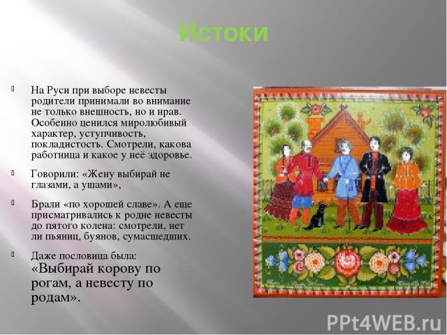 Истоки На Руси при выборе невесты родители принимали во внимание не только внешность, но и нрав. Особенно ценился миролюбивый характер, уступчивость, покладистость. Смотрели, какова работница и какое у неё здоровье. Говорили: «Жену выбирай не глазам…