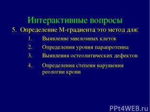 Интерактивные вопросы 5. Определение М-градиента это метод для: Выявление миелом