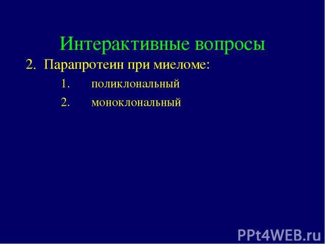 Интерактивные вопросы 2. Парапротеин при миеломе: поликлональный моноклональный