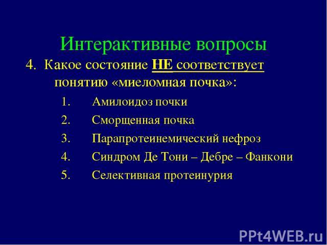 Интерактивные вопросы 4. Какое состояние НЕ соответствует понятию «миеломная почка»: Амилоидоз почки Сморщенная почка Парапротеинемический нефроз Cиндром Де Тони – Дебре – Фанкони Селективная протеинурия