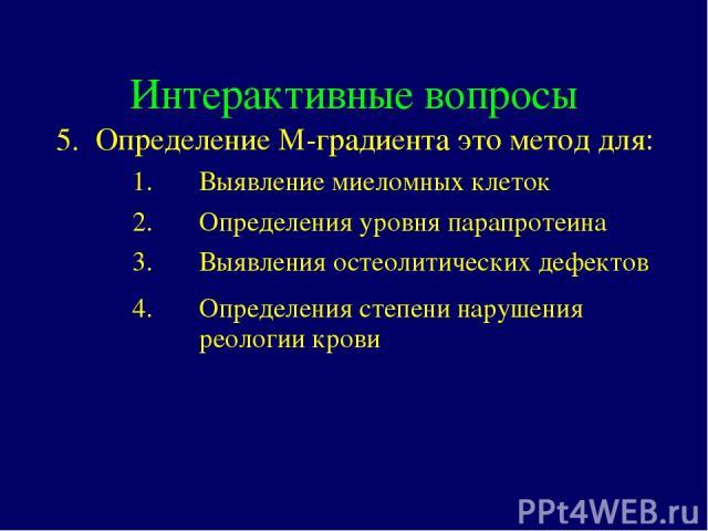 Интерактивные вопросы 5. Определение М-градиента это метод для: Выявление миеломных клеток Определения уровня парапротеина Выявления остеолитических дефектов Определения степени нарушения реологии крови