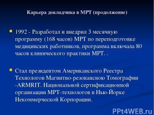 Карьера докладчика в МРТ (продолжение) 1992 - Разработал и внедрил 3 месячную пр