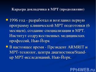Карьера докладчика в МРТ (продолжение) 1996 год - разработал и возглавил первую