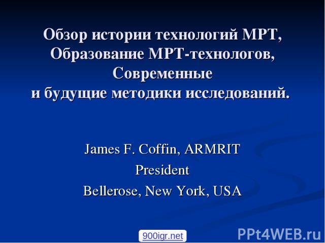 Обзор истории технологий МРТ, Образование МРТ-технологов, Современные и будущие методики исследований. James F. Coffin, ARMRIT President Bellerose, New York, USA 900igr.net