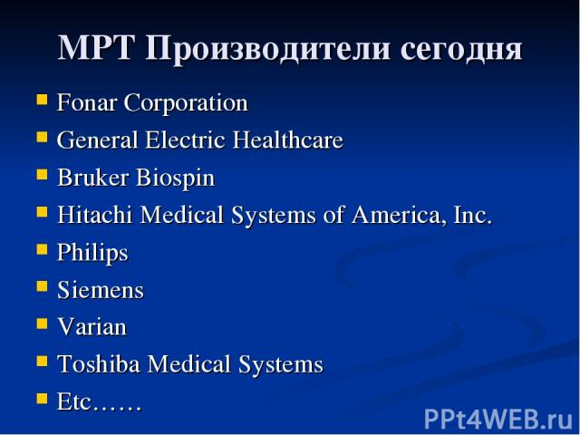 МРТ Производители сегодня Fonar Corporation General Electric Healthcare Bruker Biospin Hitachi Medical Systems of America, Inc. Philips Siemens Varian Toshiba Medical Systems Etc……