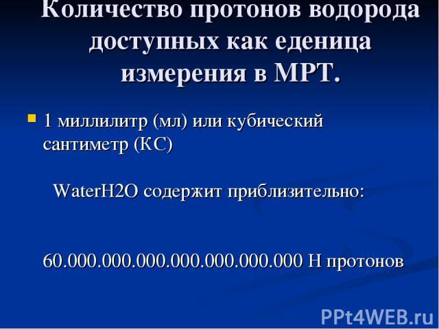 Количество протонов водорода доступных как еденица измерения в МРТ. 1 миллилитр (мл) или кубический сантиметр (КС)  WaterH2O содержит приблизительно:  60.000.000.000.000.0…