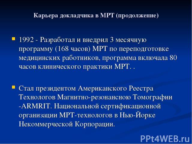 Карьера докладчика в МРТ (продолжение) 1992 - Разработал и внедрил 3 месячную программу (168 часов) МРТ по переподготовке медицинских работников, программа включала 80 часов клинического практики МРТ. . Cтал президентом Американского Реестра Техноло…