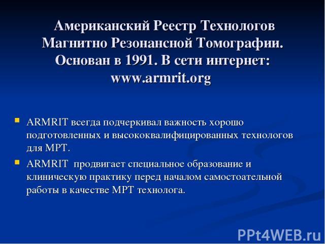 Американский Реестр Технологов Магнитно Резонансной Томографии. Основан в 1991. В сети интернет: www.armrit.org ARMRIT всегда подчеркивал важность хорошо подготовленных и высококвалифицированных технологов для МРТ. ARMRIT продвигает специальное обра…