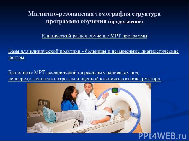 Магнитно-резонансная томография структура программы обучения (продолжение) Клинический раздел обучение МРТ программы Базы для клинической практики - больницы и независимые диагностические центры. Выполните МРТ исследований на реальных пациентах под …