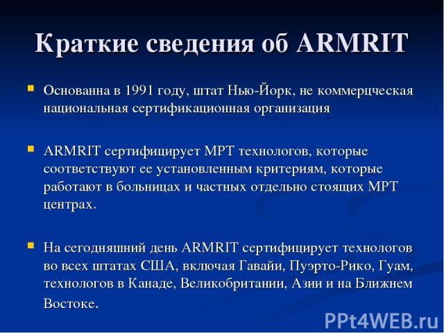 Краткие сведения об ARMRIT Основанна в 1991 году, штат Нью-Йорк, не коммерцческая национальная сертификационная организация ARMRIT сертифицирует МРТ технологов, которые соответствуют ее установленным критериям, которые работают в больницах и частных…