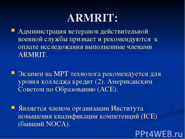 ARMRIT: Администрация ветеранов действительной военной службы признает и рекомендуются к оплате исследожания выполненные членами ARMRIT. Экзамен на МРТ технолога рекомендуется для уровня колледжа кредит (2). Американским Советом по Образованию (ACE)…