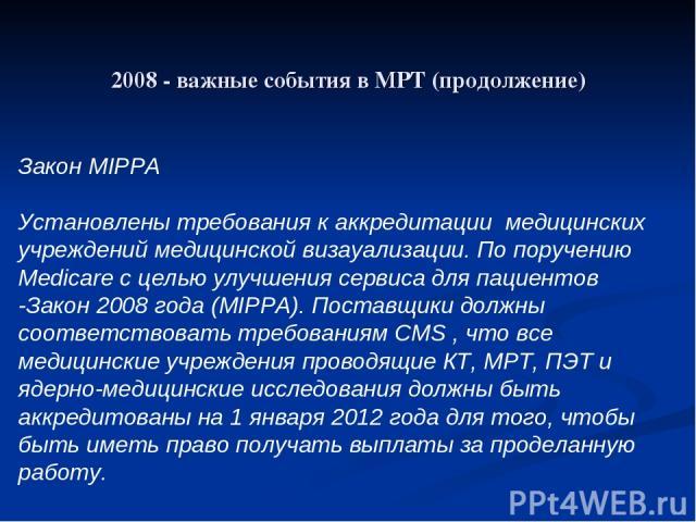 2008 - важные события в МРТ (продолжение) Закон MIPPA Установлены требования к аккредитации медицинских учреждений медицинской визауализации. По поручению Medicare с целью улучшения сервиса для пациентов -Закон 2008 года (MIPPA). Поставщики должны с…