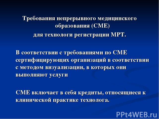 Требования непрерывного медицинского образования (CME) для технологи регистрации МРТ. В соответствии с требованиями по CME сертифицирующих организаций в соответствии с методом визуализации, в которых они выполняют услуги CME включает в себя кредиты,…
