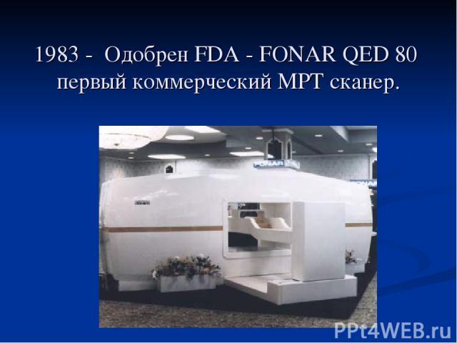 1983 - Одобрен FDA - FONAR QED 80 первый коммерческий МРТ сканер.