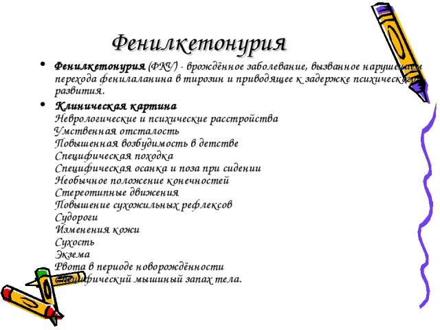 Фенилкетонурия Фенилкетонурия (ФКУ) - врождённое заболевание, вызванное нарушением перехода фенилаланина в тирозин и приводящее к задержке психического развития. Клиническая картина Неврологические и психические расстройства Умственная отсталость По…