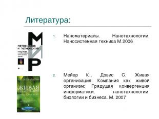 Литература: Наноматериалы. Нанотехнологии. Наносистемная техника М.2006 Мейер К.