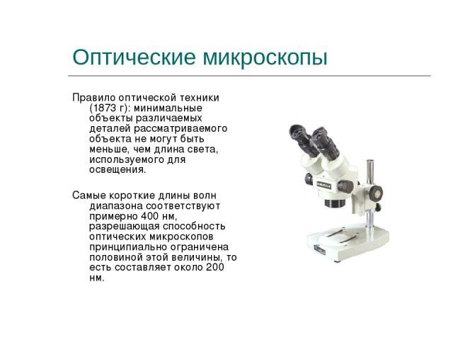 Оптические микроскопы Правило оптической техники (1873 г): минимальные объекты различаемых деталей рассматриваемого объекта не могут быть меньше, чем длина света, используемого для освещения. Самые короткие длины волн диапазона соответствуют примерн…