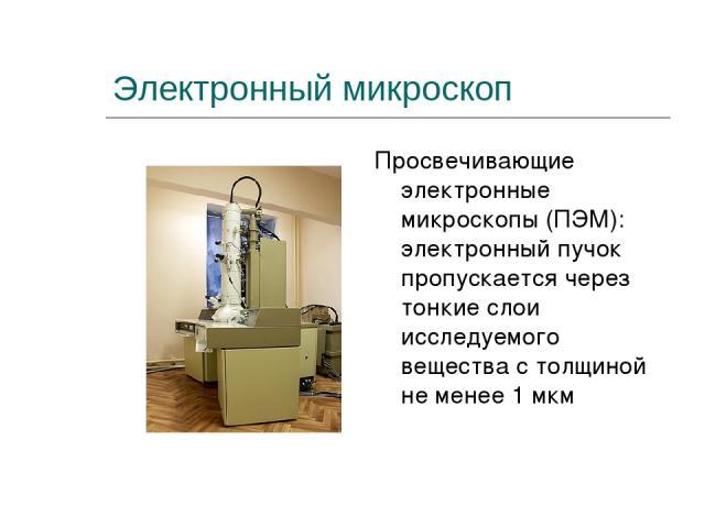 Электронный микроскоп Просвечивающие электронные микроскопы (ПЭМ): электронный пучок пропускается через тонкие слои исследуемого вещества с толщиной не менее 1 мкм