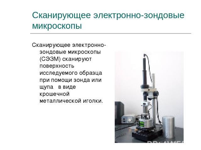 Сканирующее электронно-зондовые микроскопы Сканирующее электронно-зондовые микроскопы (СЭЗМ) сканируют поверхность исследуемого образца при помощи зонда или щупа в виде крошечной металлической иголки.