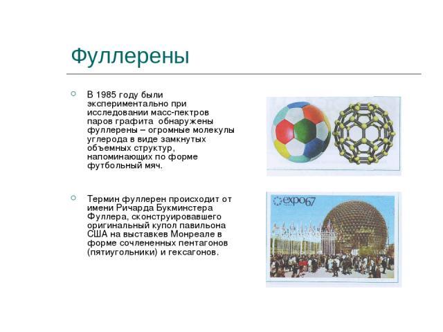 Фуллерены В 1985 году были экспериментально при исследовании масс-пектров паров графита обнаружены фуллерены – огромные молекулы углерода в виде замкнутых объемных структур, напоминающих по форме футбольный мяч. Термин фуллерен происходит от имени Р…